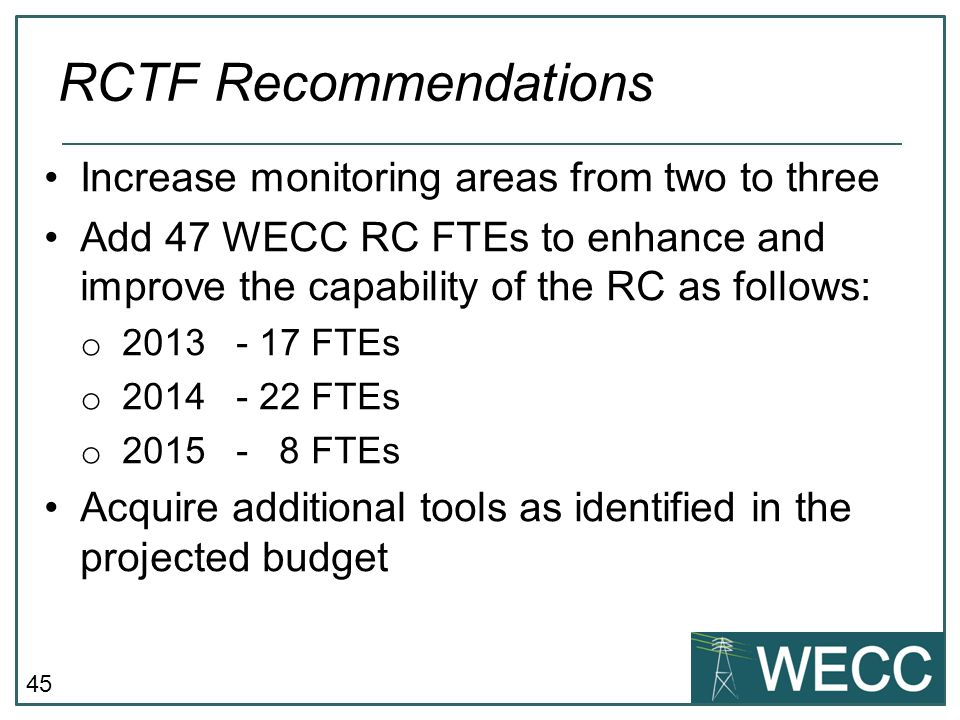 45 Increase monitoring areas from two to three Add 47 WECC RC FTEs to enhance and improve the capability of the RC as follows: o 2013- 17 FTEs o 2014-