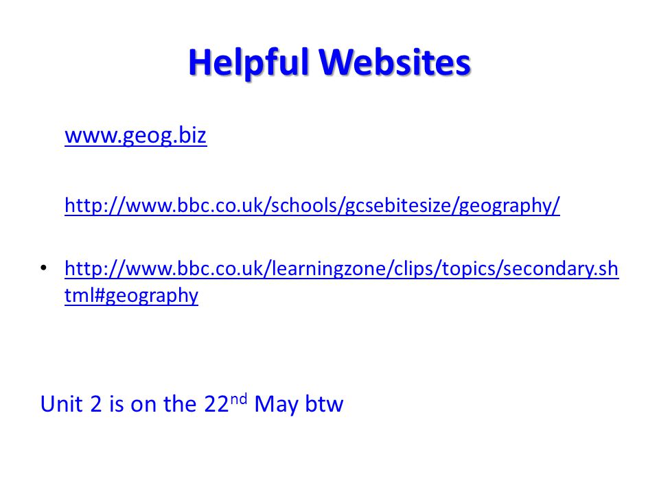 Helpful Websites www.geog.biz http://www.bbc.co.uk/schools/gcsebitesize/geography/ http://www.bbc.co.uk/learningzone/clips/topics/secondary.sh tml#geo