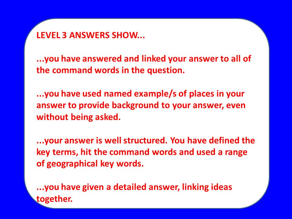 LEVEL 3 ANSWERS SHOW......you have answered and linked your answer to all of the command words in the question....you have used named example/s of places in your answer to provide background to your answer, even without being asked....your answer is well structured.
