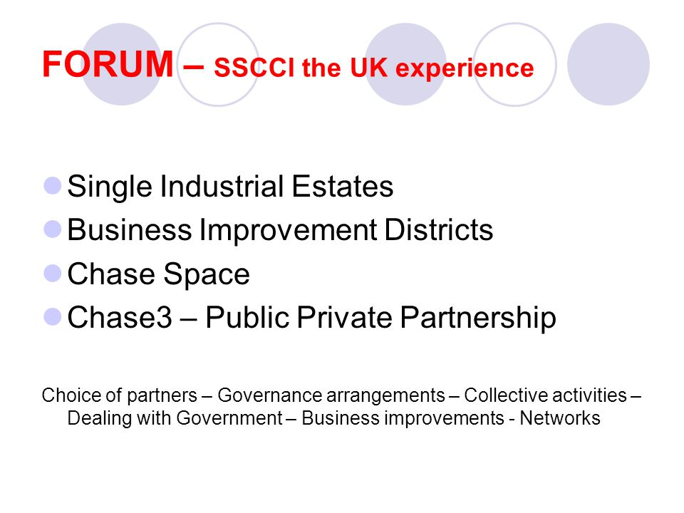 Single Industrial Estates Business Improvement Districts Chase Space Chase3 – Public Private Partnership Choice of partners – Governance arrangements – Collective activities – Dealing with Government – Business improvements - Networks FORUM – SSCCI the UK experience