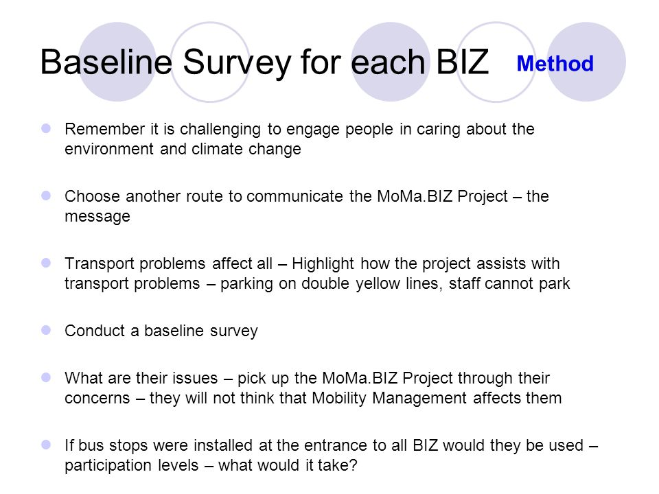 Baseline Survey for each BIZ Remember it is challenging to engage people in caring about the environment and climate change Choose another route to communicate the MoMa.BIZ Project – the message Transport problems affect all – Highlight how the project assists with transport problems – parking on double yellow lines, staff cannot park Conduct a baseline survey What are their issues – pick up the MoMa.BIZ Project through their concerns – they will not think that Mobility Management affects them If bus stops were installed at the entrance to all BIZ would they be used – participation levels – what would it take.