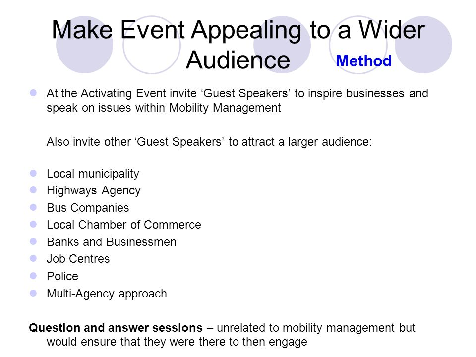Make Event Appealing to a Wider Audience At the Activating Event invite 'Guest Speakers' to inspire businesses and speak on issues within Mobility Management Also invite other 'Guest Speakers' to attract a larger audience: Local municipality Highways Agency Bus Companies Local Chamber of Commerce Banks and Businessmen Job Centres Police Multi-Agency approach Question and answer sessions – unrelated to mobility management but would ensure that they were there to then engage Method