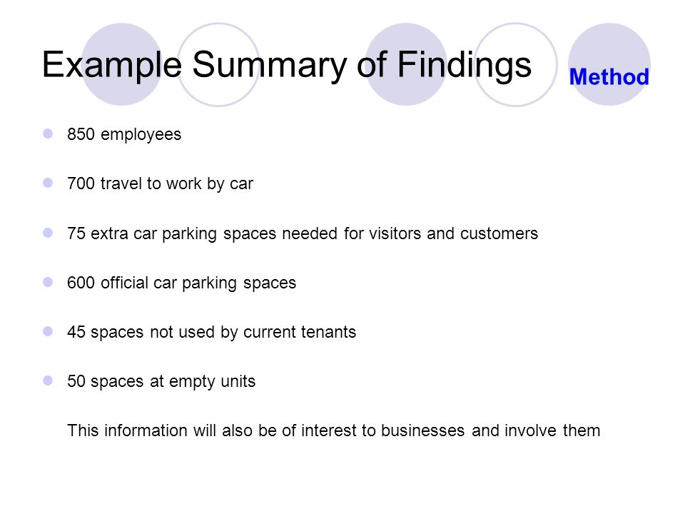 Example Summary of Findings 850 employees 700 travel to work by car 75 extra car parking spaces needed for visitors and customers 600 official car parking spaces 45 spaces not used by current tenants 50 spaces at empty units This information will also be of interest to businesses and involve them Method