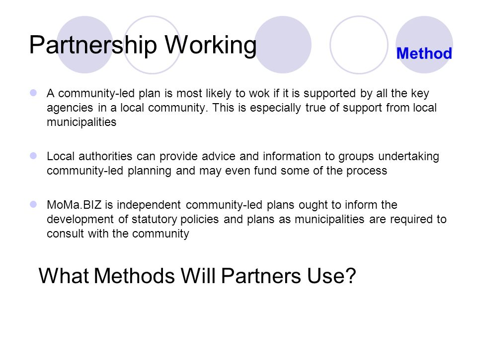 Partnership Working A community-led plan is most likely to wok if it is supported by all the key agencies in a local community.