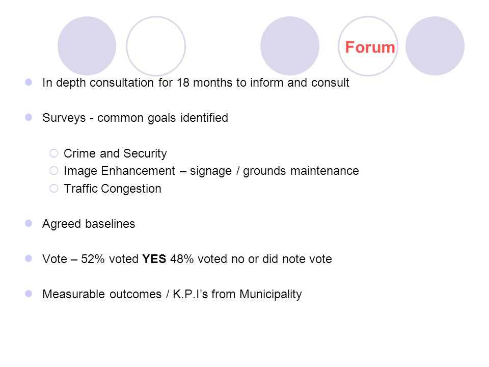 In depth consultation for 18 months to inform and consult Surveys - common goals identified  Crime and Security  Image Enhancement – signage / grounds maintenance  Traffic Congestion Agreed baselines Vote – 52% voted YES 48% voted no or did note vote Measurable outcomes / K.P.I's from Municipality Forum