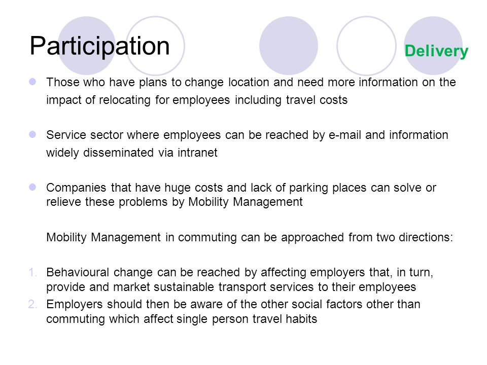 Participation Those who have plans to change location and need more information on the impact of relocating for employees including travel costs Service sector where employees can be reached by e-mail and information widely disseminated via intranet Companies that have huge costs and lack of parking places can solve or relieve these problems by Mobility Management Mobility Management in commuting can be approached from two directions: 1.Behavioural change can be reached by affecting employers that, in turn, provide and market sustainable transport services to their employees 2.Employers should then be aware of the other social factors other than commuting which affect single person travel habits Delivery