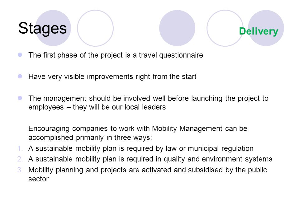 Stages The first phase of the project is a travel questionnaire Have very visible improvements right from the start The management should be involved well before launching the project to employees – they will be our local leaders Encouraging companies to work with Mobility Management can be accomplished primarily in three ways: 1.A sustainable mobility plan is required by law or municipal regulation 2.A sustainable mobility plan is required in quality and environment systems 3.Mobility planning and projects are activated and subsidised by the public sector Delivery