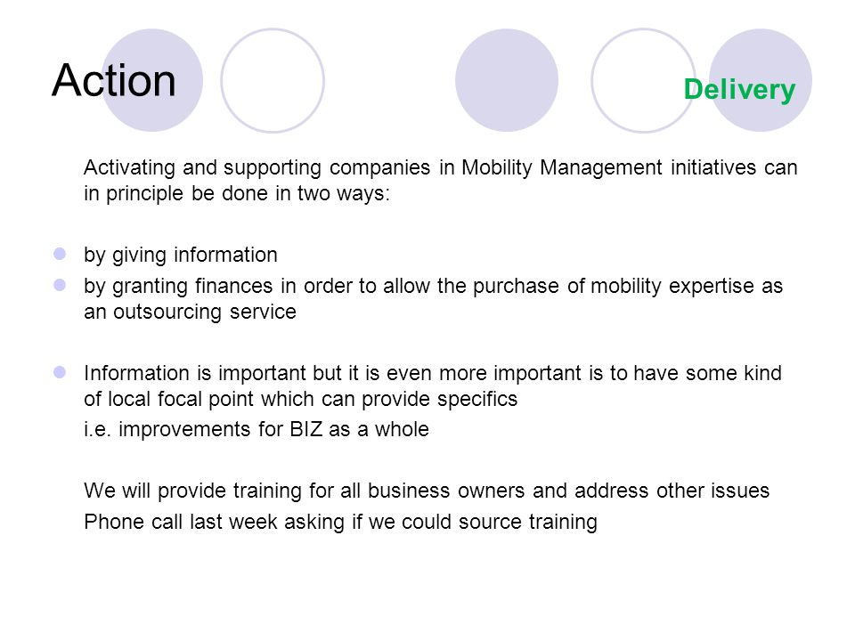 Action Activating and supporting companies in Mobility Management initiatives can in principle be done in two ways: by giving information by granting finances in order to allow the purchase of mobility expertise as an outsourcing service Information is important but it is even more important is to have some kind of local focal point which can provide specifics i.e.