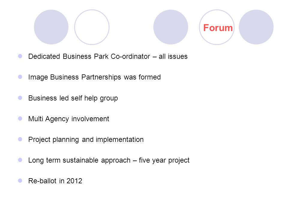 Dedicated Business Park Co-ordinator – all issues Image Business Partnerships was formed Business led self help group Multi Agency involvement Project planning and implementation Long term sustainable approach – five year project Re-ballot in 2012 Forum