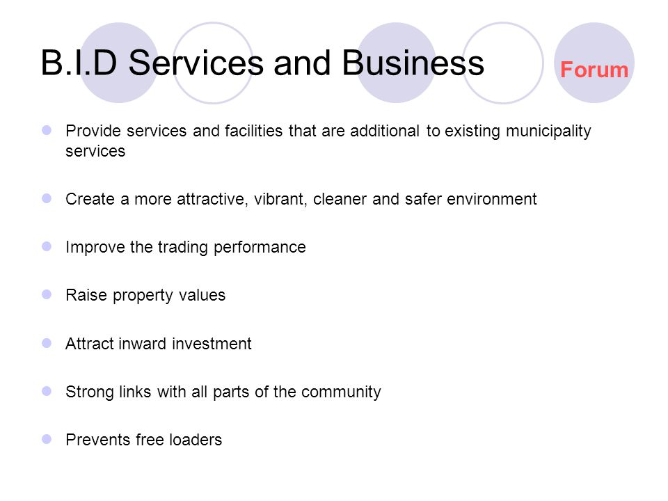 B.I.D Services and Business Provide services and facilities that are additional to existing municipality services Create a more attractive, vibrant, cleaner and safer environment Improve the trading performance Raise property values Attract inward investment Strong links with all parts of the community Prevents free loaders Forum