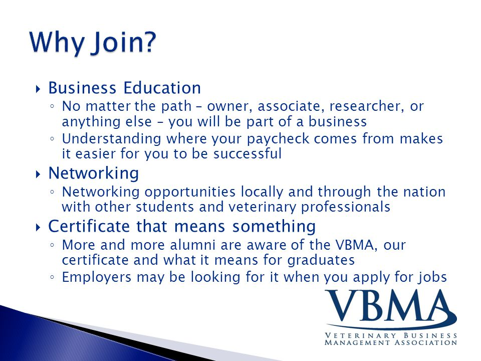  Business Education ◦ No matter the path – owner, associate, researcher, or anything else – you will be part of a business ◦ Understanding where your paycheck comes from makes it easier for you to be successful  Networking ◦ Networking opportunities locally and through the nation with other students and veterinary professionals  Certificate that means something ◦ More and more alumni are aware of the VBMA, our certificate and what it means for graduates ◦ Employers may be looking for it when you apply for jobs