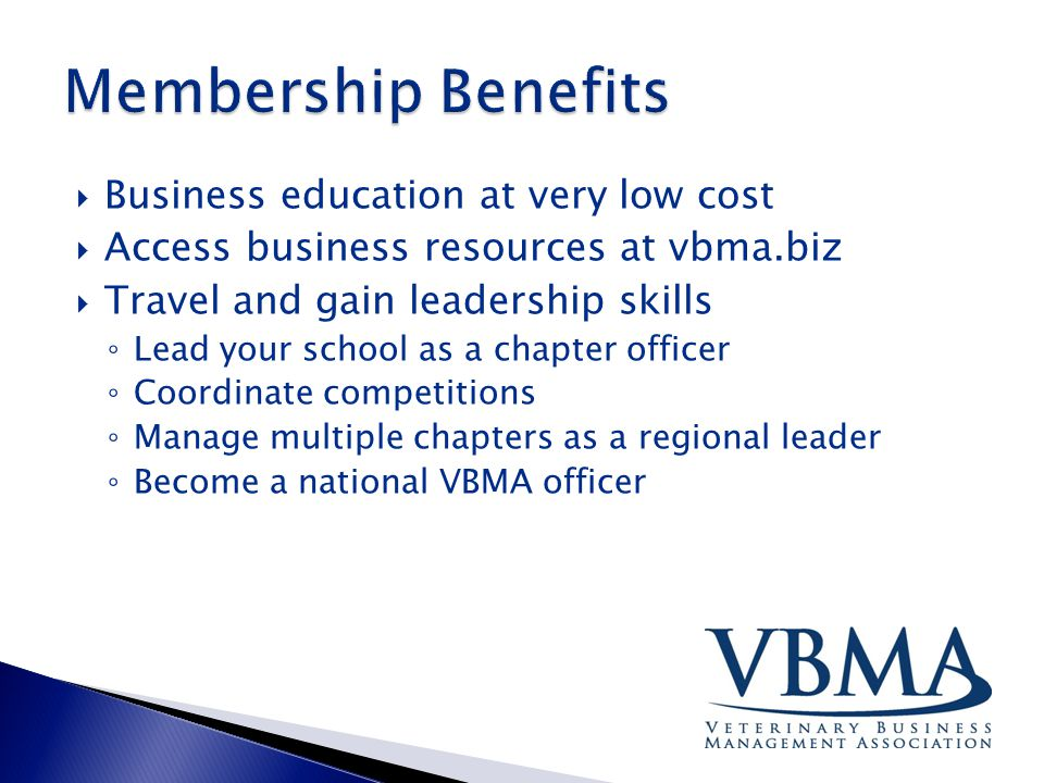  Business education at very low cost  Access business resources at vbma.biz  Travel and gain leadership skills ◦ Lead your school as a chapter officer ◦ Coordinate competitions ◦ Manage multiple chapters as a regional leader ◦ Become a national VBMA officer