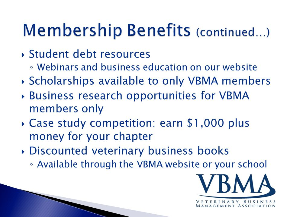 Student debt resources ◦ Webinars and business education on our website  Scholarships available to only VBMA members  Business research opportunities for VBMA members only  Case study competition: earn $1,000 plus money for your chapter  Discounted veterinary business books ◦ Available through the VBMA website or your school