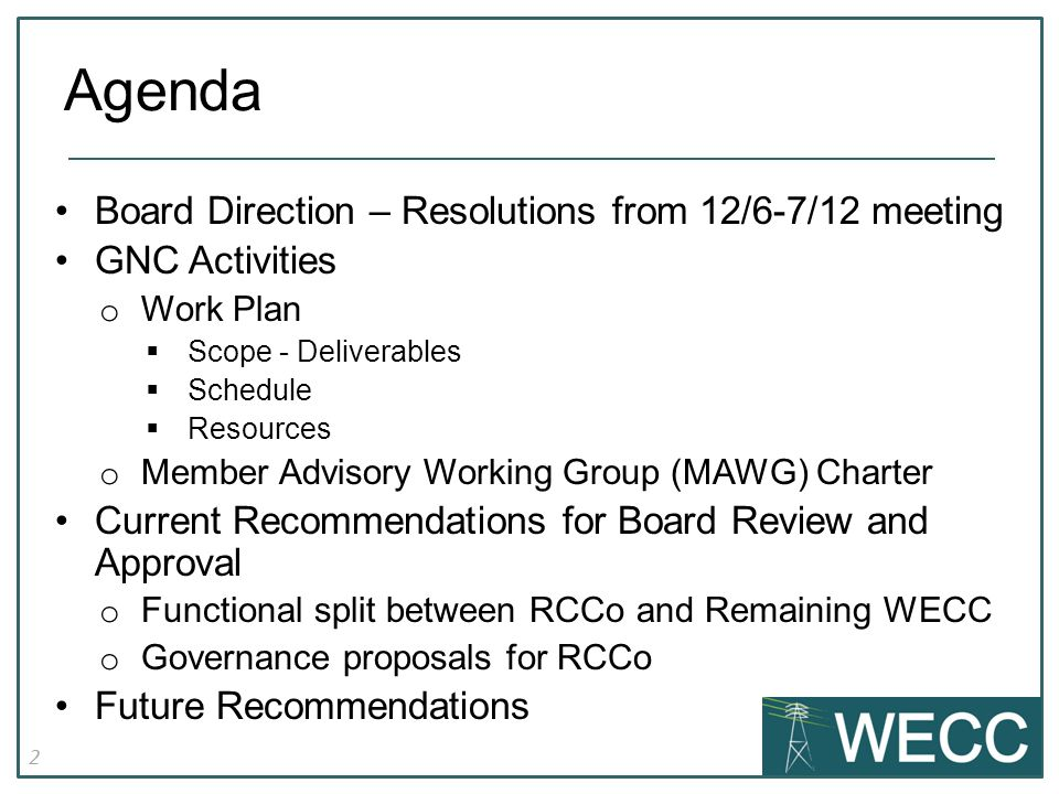 2 Board Direction – Resolutions from 12/6-7/12 meeting GNC Activities o Work Plan  Scope - Deliverables  Schedule  Resources o Member Advisory Working Group (MAWG) Charter Current Recommendations for Board Review and Approval o Functional split between RCCo and Remaining WECC o Governance proposals for RCCo Future Recommendations Agenda