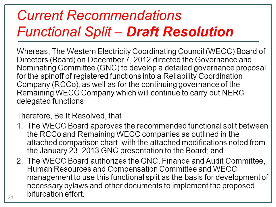 21 Current Recommendations Functional Split – Draft Resolution Whereas, The Western Electricity Coordinating Council (WECC) Board of Directors (Board) on December 7, 2012 directed the Governance and Nominating Committee (GNC) to develop a detailed governance proposal for the spinoff of registered functions into a Reliability Coordination Company (RCCo), as well as for the continuing governance of the Remaining WECC Company which will continue to carry out NERC delegated functions Therefore, Be It Resolved, that 1.The WECC Board approves the recommended functional split between the RCCo and Remaining WECC companies as outlined in the attached comparison chart, with the attached modifications noted from the January 23, 2013 GNC presentation to the Board; and 2.The WECC Board authorizes the GNC, Finance and Audit Committee, Human Resources and Compensation Committee and WECC management to use this functional split as the basis for development of necessary bylaws and other documents to implement the proposed bifurcation effort.