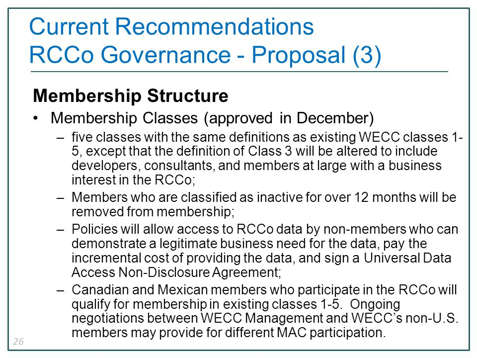 26 Current Recommendations RCCo Governance - Proposal (3) Membership Structure Membership Classes (approved in December) –five classes with the same definitions as existing WECC classes 1- 5, except that the definition of Class 3 will be altered to include developers, consultants, and members at large with a business interest in the RCCo; –Members who are classified as inactive for over 12 months will be removed from membership; –Policies will allow access to RCCo data by non-members who can demonstrate a legitimate business need for the data, pay the incremental cost of providing the data, and sign a Universal Data Access Non-Disclosure Agreement; –Canadian and Mexican members who participate in the RCCo will qualify for membership in existing classes 1-5.