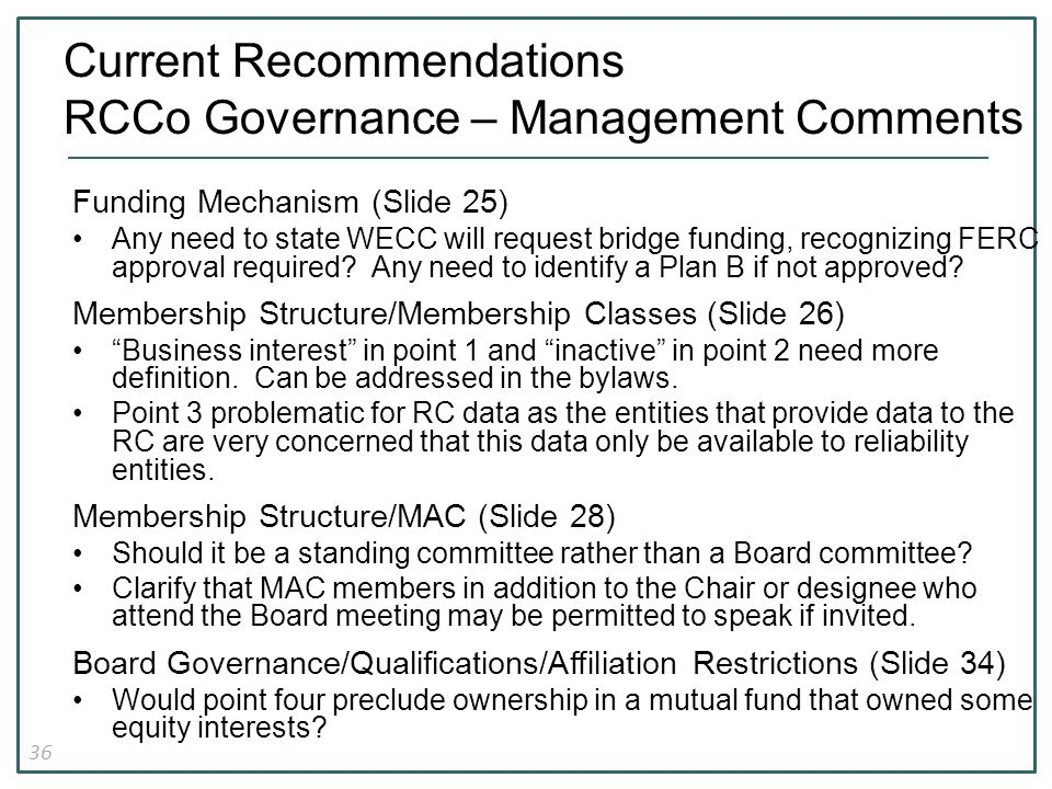 36 Current Recommendations RCCo Governance – Management Comments Funding Mechanism (Slide 25) Any need to state WECC will request bridge funding, recognizing FERC approval required.