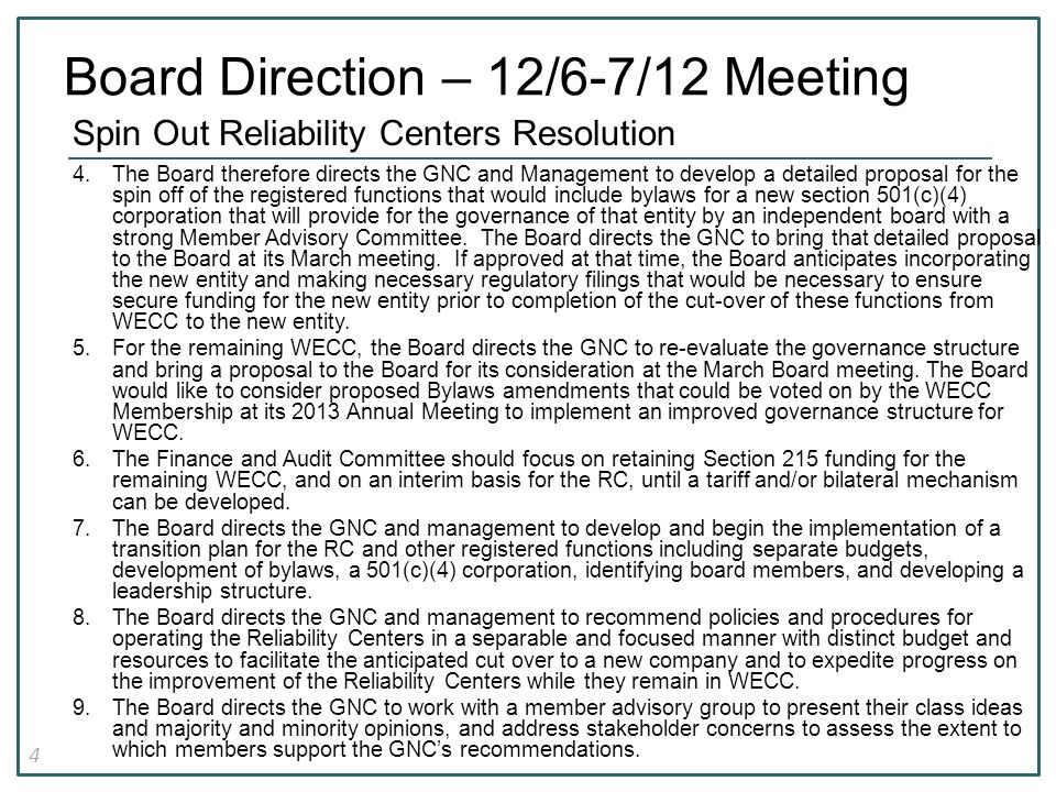 4 Spin Out Reliability Centers Resolution 4.The Board therefore directs the GNC and Management to develop a detailed proposal for the spin off of the registered functions that would include bylaws for a new section 501(c)(4) corporation that will provide for the governance of that entity by an independent board with a strong Member Advisory Committee.
