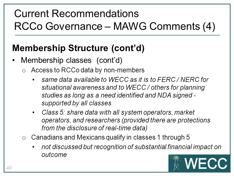 40 Membership Structure (cont'd) Membership classes (cont'd) o Access to RCCo data by non-members same data available to WECC as it is to FERC / NERC for situational awareness and to WECC / others for planning studies as long as a need identified and NDA signed - supported by all classes Class 5: share data with all system operators, market operators, and researchers (provided there are protections from the disclosure of real-time data) o Canadians and Mexicans qualify in classes 1 through 5 not discussed but recognition of substantial financial impact on outcome Current Recommendations RCCo Governance – MAWG Comments (4)