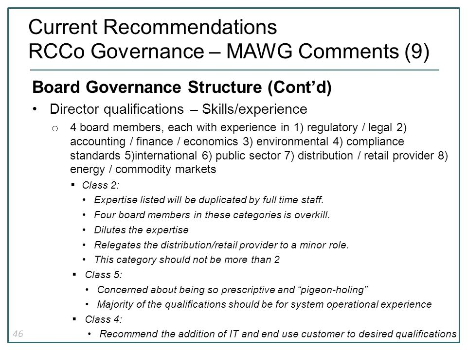 46 Current Recommendations RCCo Governance – MAWG Comments (9) Board Governance Structure (Cont'd) Director qualifications – Skills/experience o 4 board members, each with experience in 1) regulatory / legal 2) accounting / finance / economics 3) environmental 4) compliance standards 5)international 6) public sector 7) distribution / retail provider 8) energy / commodity markets  Class 2: Expertise listed will be duplicated by full time staff.