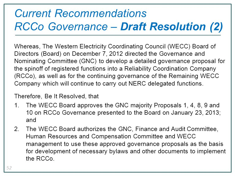 52 Current Recommendations RCCo Governance – Draft Resolution (2) Whereas, The Western Electricity Coordinating Council (WECC) Board of Directors (Board) on December 7, 2012 directed the Governance and Nominating Committee (GNC) to develop a detailed governance proposal for the spinoff of registered functions into a Reliability Coordination Company (RCCo), as well as for the continuing governance of the Remaining WECC Company which will continue to carry out NERC delegated functions.