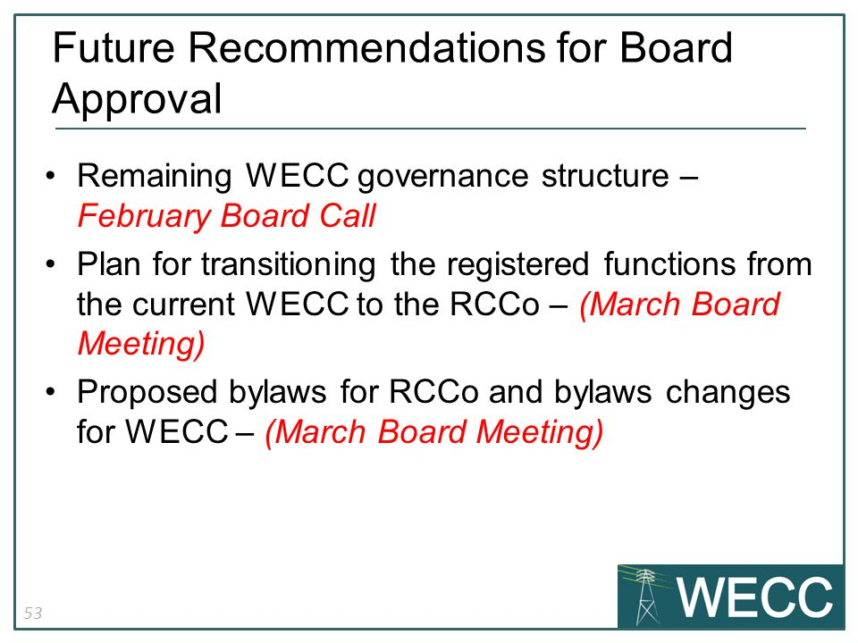 53 Remaining WECC governance structure – February Board Call Plan for transitioning the registered functions from the current WECC to the RCCo – (March Board Meeting) Proposed bylaws for RCCo and bylaws changes for WECC – (March Board Meeting) Future Recommendations for Board Approval
