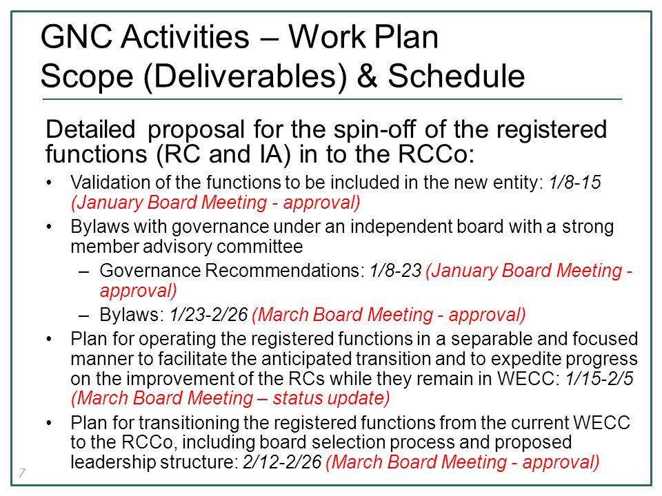 7 GNC Activities – Work Plan Scope (Deliverables) & Schedule Detailed proposal for the spin-off of the registered functions (RC and IA) in to the RCCo: Validation of the functions to be included in the new entity: 1/8-15 (January Board Meeting - approval) Bylaws with governance under an independent board with a strong member advisory committee –Governance Recommendations: 1/8-23 (January Board Meeting - approval) –Bylaws: 1/23-2/26 (March Board Meeting - approval) Plan for operating the registered functions in a separable and focused manner to facilitate the anticipated transition and to expedite progress on the improvement of the RCs while they remain in WECC: 1/15-2/5 (March Board Meeting – status update) Plan for transitioning the registered functions from the current WECC to the RCCo, including board selection process and proposed leadership structure: 2/12-2/26 (March Board Meeting - approval)