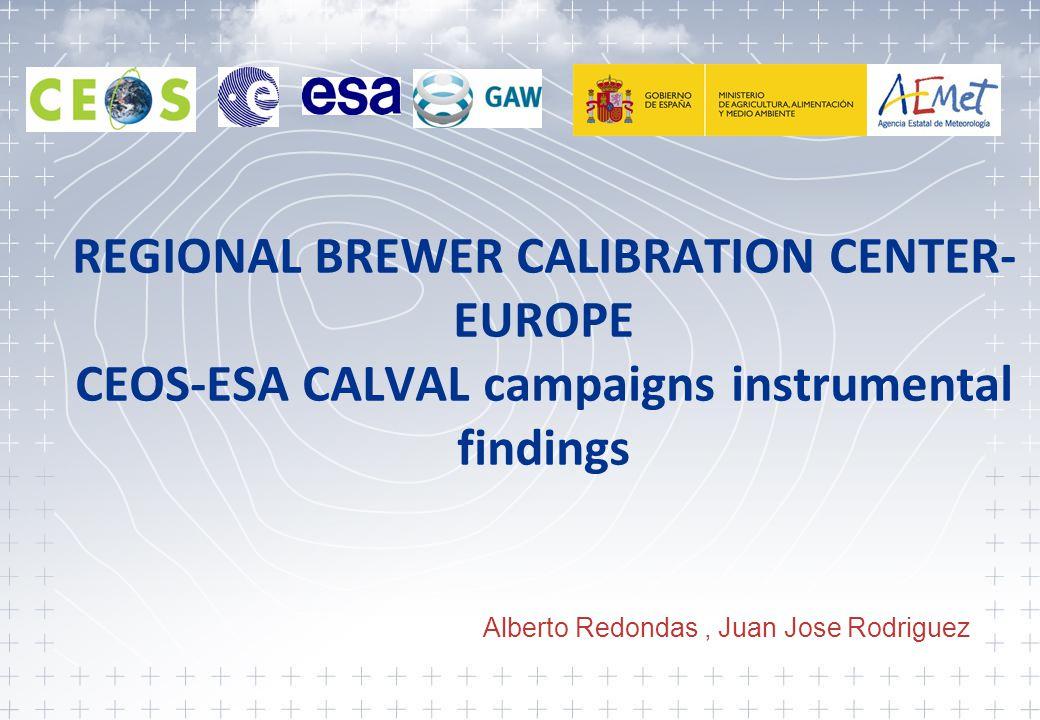 REGIONAL BREWER CALIBRATION CENTER- EUROPE CEOS-ESA CALVAL campaigns instrumental findings Alberto Redondas, Juan Jose Rodriguez