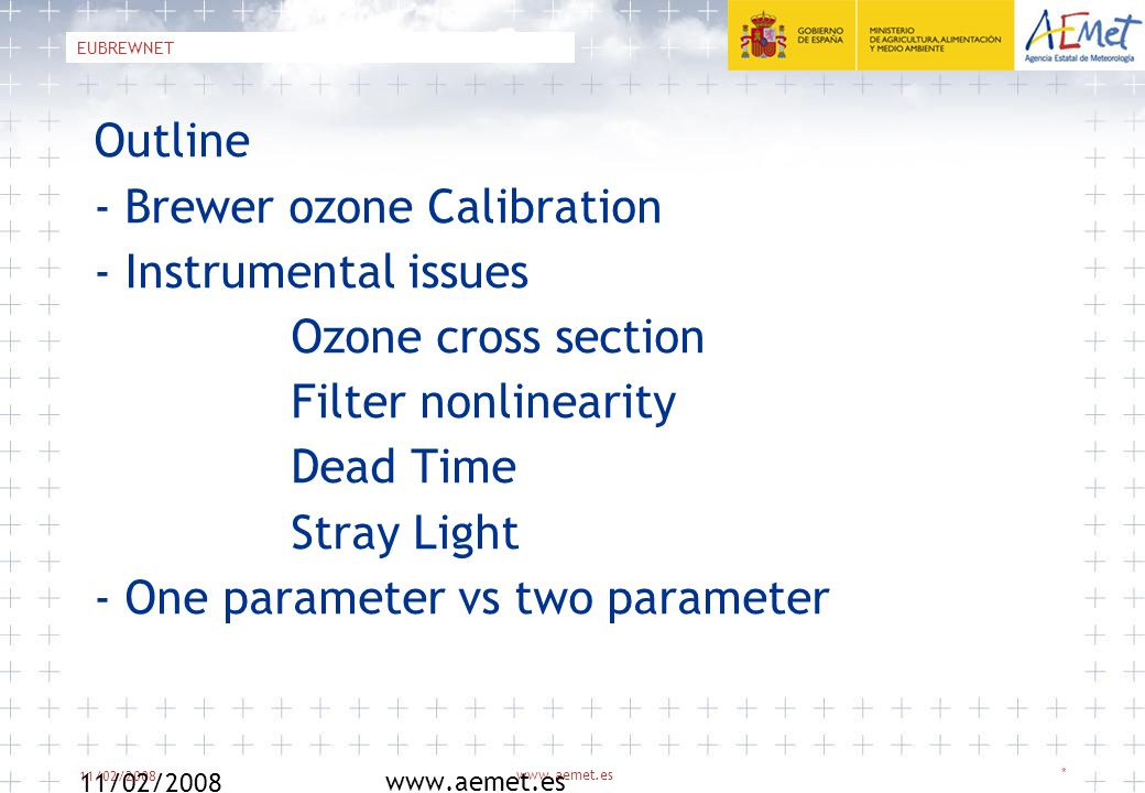 11/02/2008 www.aemet.es * EUBREWNET Outline - Brewer ozone Calibration - Instrumental issues Ozone cross section Filter nonlinearity Dead Time Stray Light - One parameter vs two parameter 11/02/2008 www.aemet.es