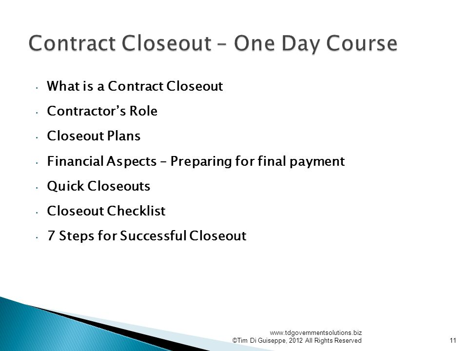 What is a Contract Closeout Contractor's Role Closeout Plans Financial Aspects – Preparing for final payment Quick Closeouts Closeout Checklist 7 Steps for Successful Closeout   ©Tim Di Guiseppe, 2012 All Rights Reserved11