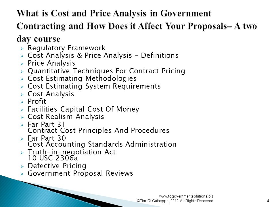  Regulatory Framework  Cost Analysis & Price Analysis – Definitions  Price Analysis  Quantitative Techniques For Contract Pricing  Cost Estimating Methodologies  Cost Estimating System Requirements  Cost Analysis  Profit  Facilities Capital Cost Of Money  Cost Realism Analysis  Far Part 31 Contract Cost Principles And Procedures  Far Part 30 Cost Accounting Standards Administration  Truth-in-negotiation Act 10 USC 2306a  Defective Pricing  Government Proposal Reviews   ©Tim Di Guiseppe, 2012 All Rights Reserved4