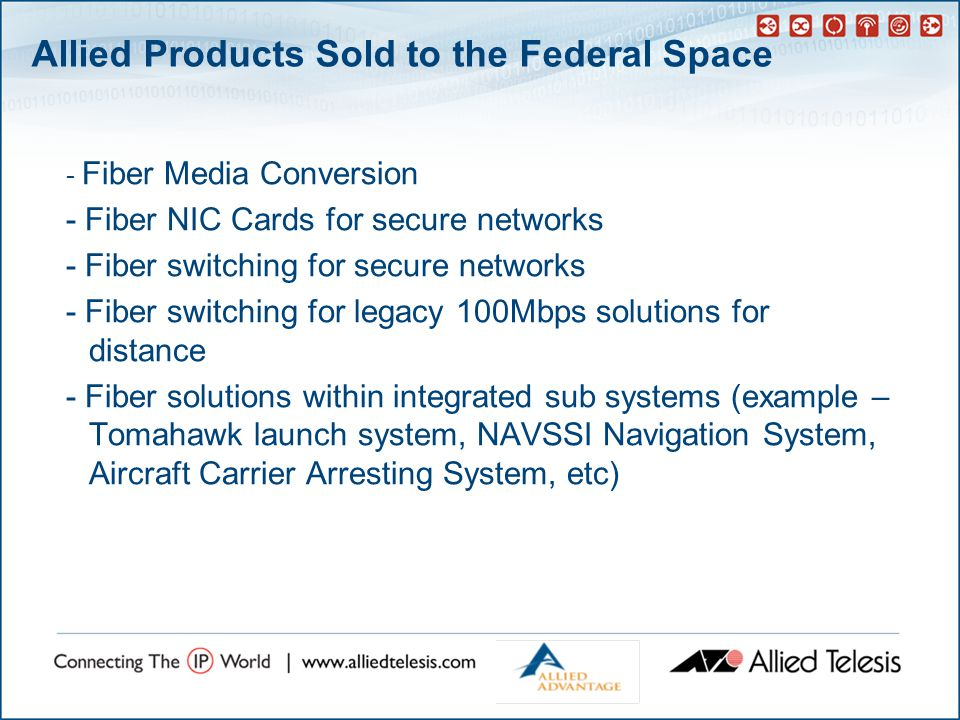 Allied Products Sold to the Federal Space - Fiber Media Conversion - Fiber NIC Cards for secure networks - Fiber switching for secure networks - Fiber switching for legacy 100Mbps solutions for distance - Fiber solutions within integrated sub systems (example – Tomahawk launch system, NAVSSI Navigation System, Aircraft Carrier Arresting System, etc)