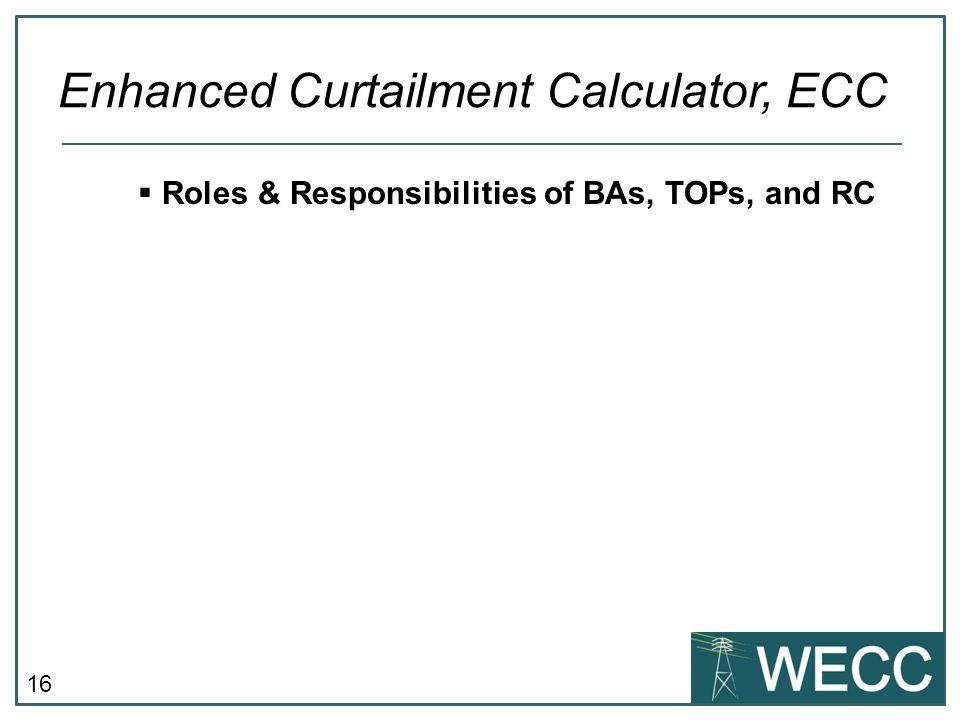 16  Roles & Responsibilities of BAs, TOPs, and RC Enhanced Curtailment Calculator, ECC