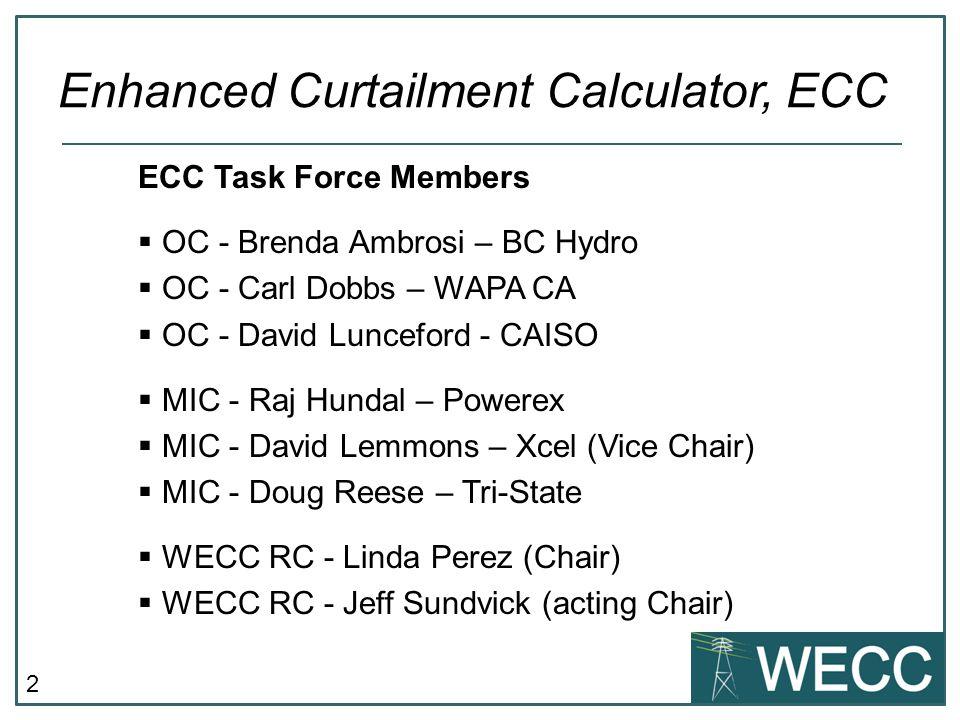 2 ECC Task Force Members  OC - Brenda Ambrosi – BC Hydro  OC - Carl Dobbs – WAPA CA  OC - David Lunceford - CAISO  MIC - Raj Hundal – Powerex  MIC - David Lemmons – Xcel (Vice Chair)  MIC - Doug Reese – Tri-State  WECC RC - Linda Perez (Chair)  WECC RC - Jeff Sundvick (acting Chair) Enhanced Curtailment Calculator, ECC
