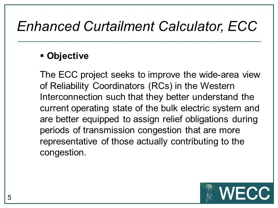 5  Objective The ECC project seeks to improve the wide-area view of Reliability Coordinators (RCs) in the Western Interconnection such that they better understand the current operating state of the bulk electric system and are better equipped to assign relief obligations during periods of transmission congestion that are more representative of those actually contributing to the congestion.