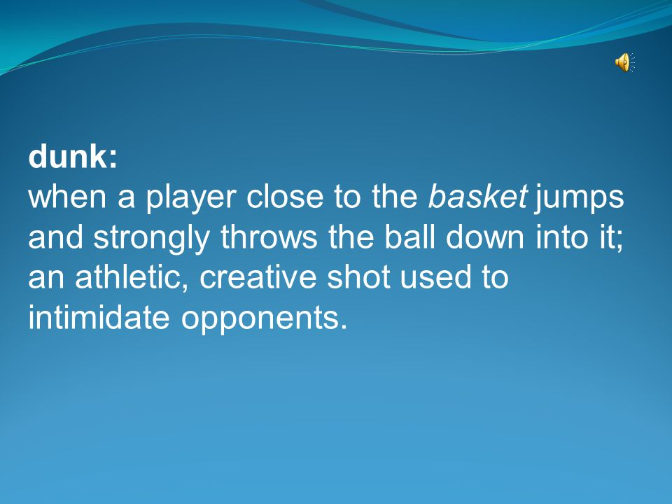 dribble or dribbling: when a player repeatedly pushes, pats, taps or bats the ball toward the floor with one hand to cause the ball to bounce back up to either of his hands; used to advance the ball or keep control of it.