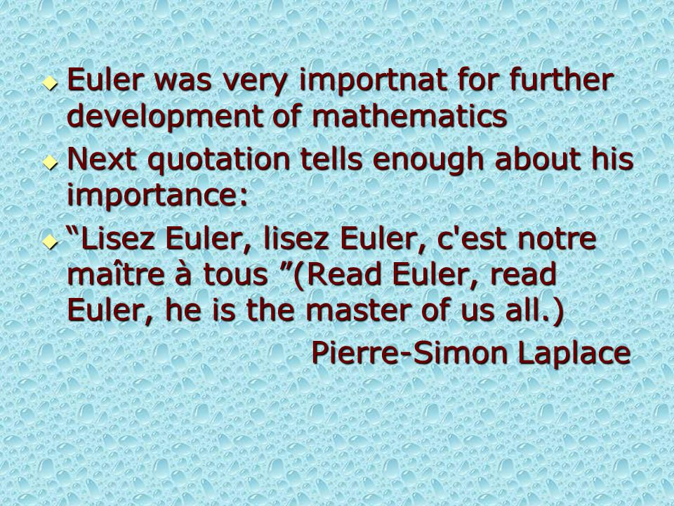" Euler was very importnat for further development of mathematics  Next quotation tells enough about his importance:  ""Lisez Euler, lisez Euler, c'e"