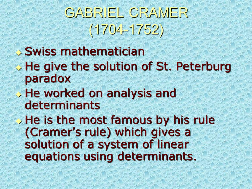 GABRIEL CRAMER (1704-1752)  Swiss mathematician  He give the solution of St. Peterburg paradox  He worked on analysis and determinants  He is the