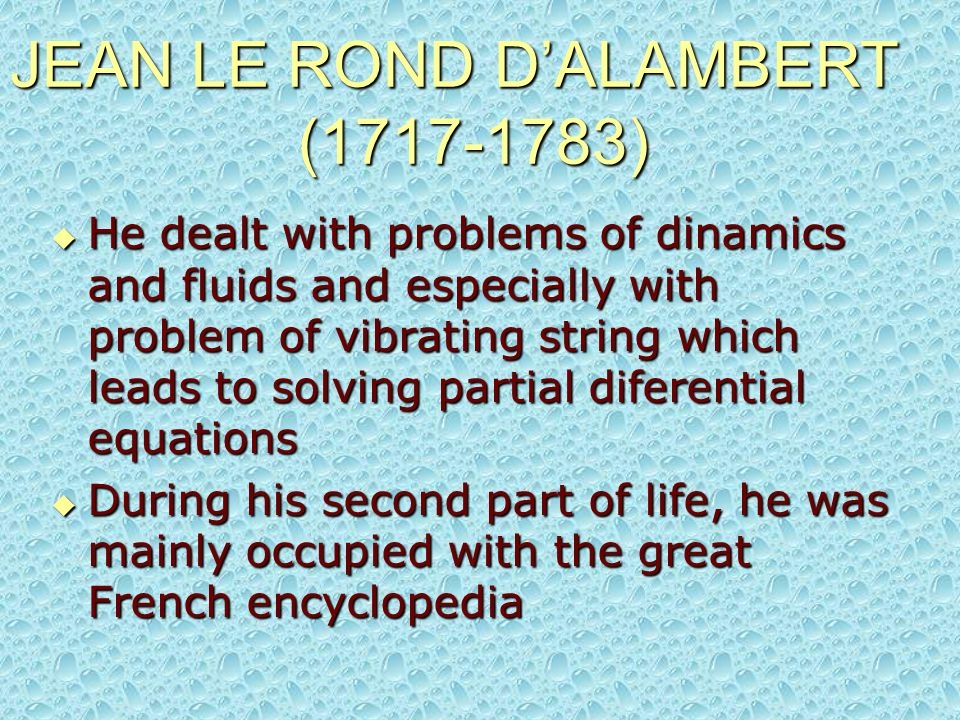 He dealt with problems of dinamics and fluids and especially with problem of vibrating string which leads to solving partial diferential equations  During his second part of life, he was mainly occupied with the great French encyclopedia JEAN LE ROND D'ALAMBERT (1717-1783)