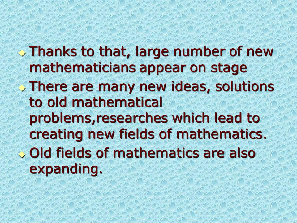  Thanks to that, large number of new mathematicians appear on stage  There are many new ideas, solutions to old mathematical problems,researches which lead to creating new fields of mathematics.