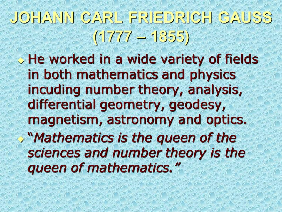 JOHANN CARL FRIEDRICH GAUSS (1777 – 1855)  He worked in a wide variety of fields in both mathematics and physics incuding number theory, analysis, di