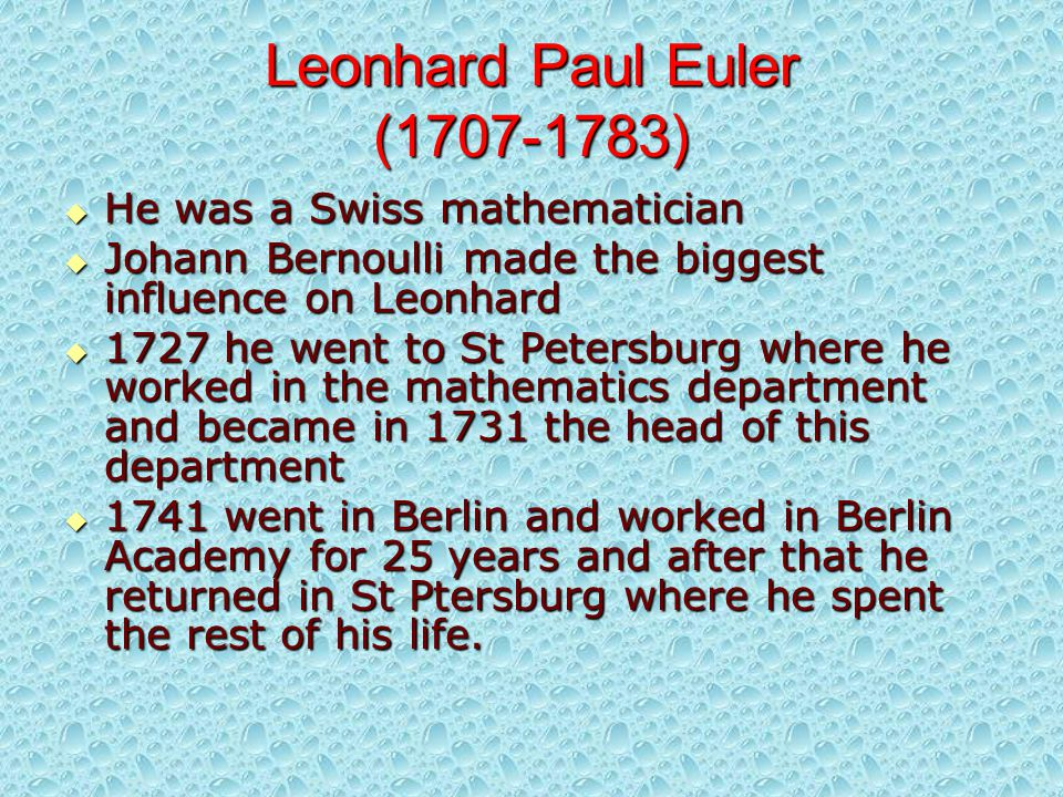 Leonhard Paul Euler (1707-1783)  He was a Swiss mathematician  Johann Bernoulli made the biggest influence on Leonhard  1727 he went to St Petersburg where he worked in the mathematics department and became in 1731 the head of this department  1741 went in Berlin and worked in Berlin Academy for 25 years and after that he returned in St Ptersburg where he spent the rest of his life.