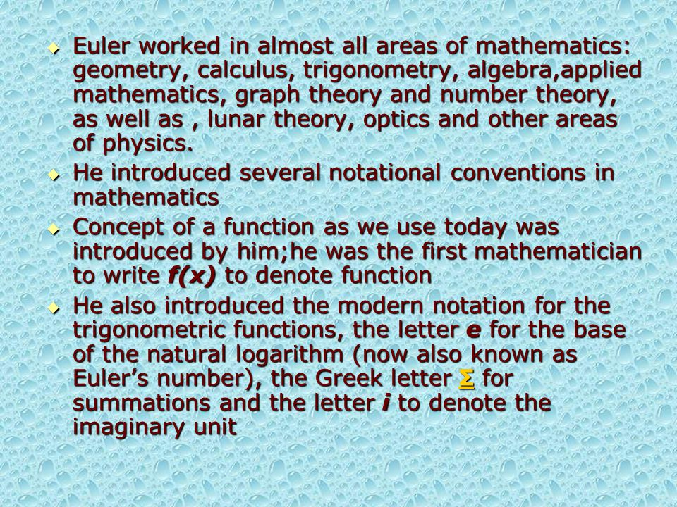  Euler worked in almost all areas of mathematics: geometry, calculus, trigonometry, algebra,applied mathematics, graph theory and number theory, as well as, lunar theory, optics and other areas of physics.