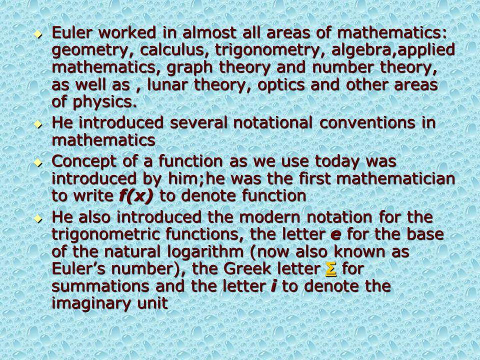  Euler was very importnat for further development of mathematics  Next quotation tells enough about his importance:  Lisez Euler, lisez Euler, c est notre maître à tous (Read Euler, read Euler, he is the master of us all.) Pierre-Simon Laplace