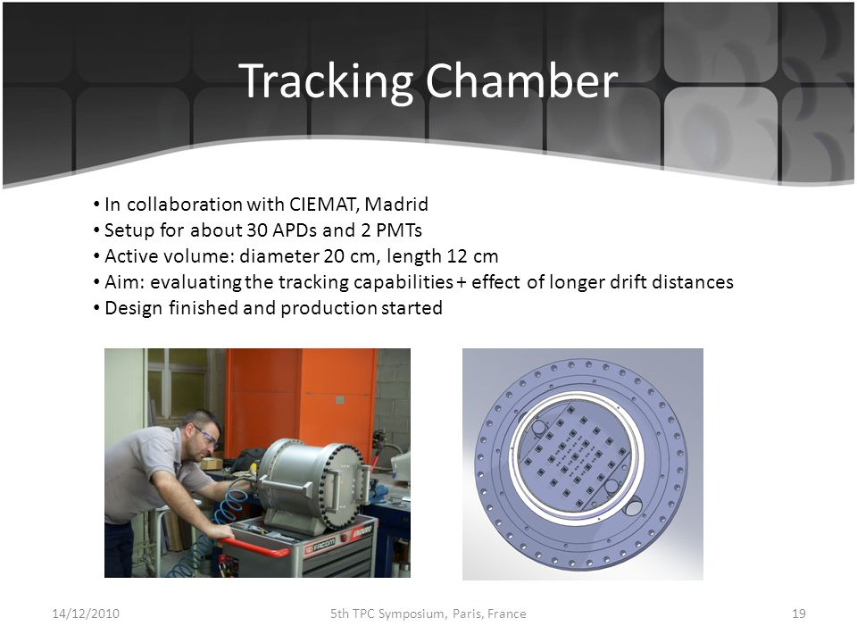 Tracking Chamber 14/12/ th TPC Symposium, Paris, France In collaboration with CIEMAT, Madrid Setup for about 30 APDs and 2 PMTs Active volume: diameter 20 cm, length 12 cm Aim: evaluating the tracking capabilities + effect of longer drift distances Design finished and production started