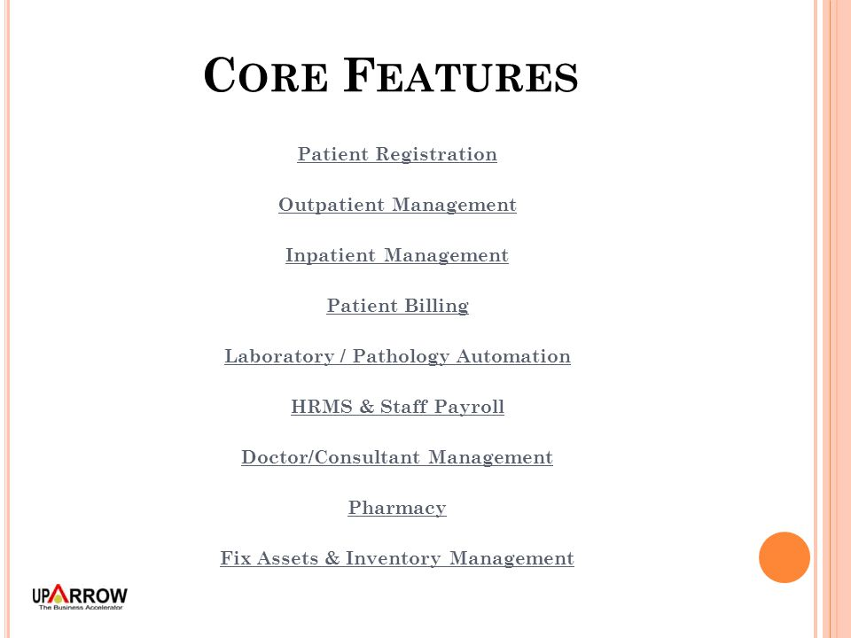 C ORE F EATURES Patient Registration Outpatient Management Inpatient Management Patient Billing Laboratory / Pathology Automation HRMS & Staff Payroll Doctor/Consultant Management Pharmacy Fix Assets & Inventory Management