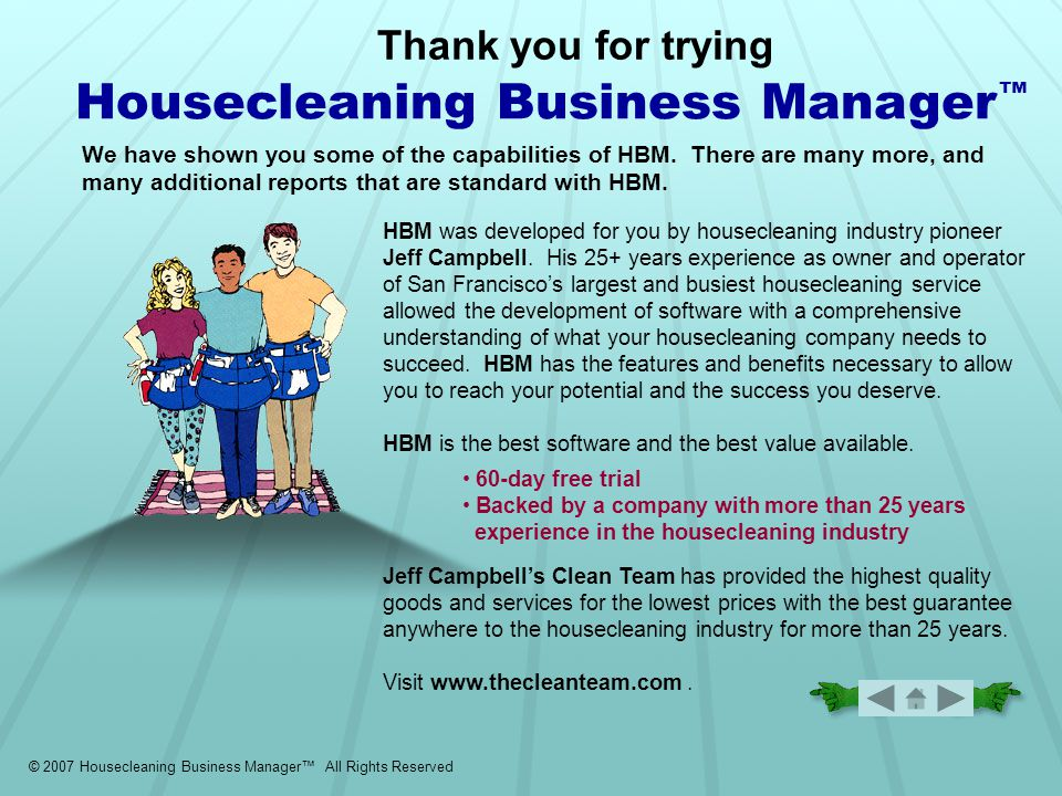 © 2007 Housecleaning Business Manager™ All Rights Reserved Back Cover Thank you for trying Housecleaning Business Manager ™ HBM was developed for you by housecleaning industry pioneer Jeff Campbell.