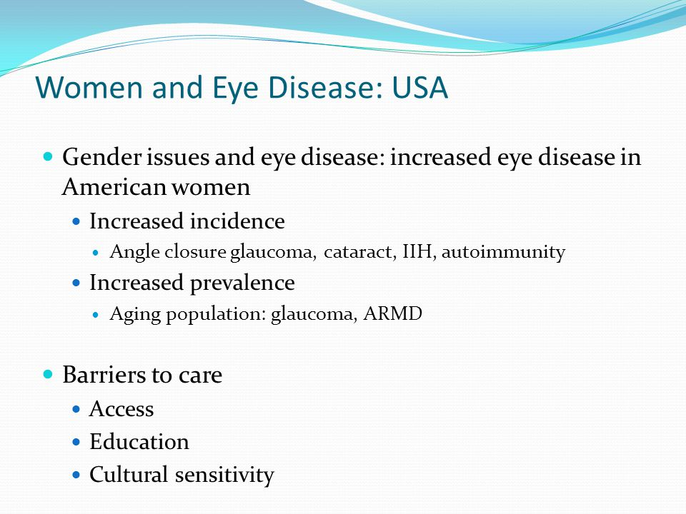 Women and Eye Disease: USA Gender issues and eye disease: increased eye disease in American women Increased incidence Angle closure glaucoma, cataract