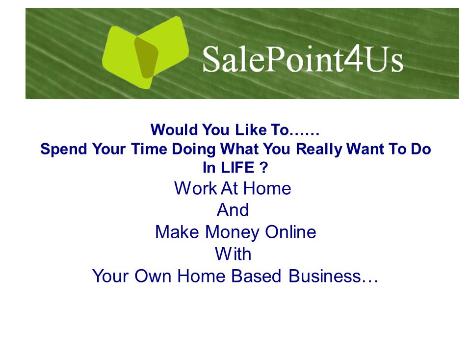 Would You Like To…… Spend Your Time Doing What You Really Want To Do In LIFE .
