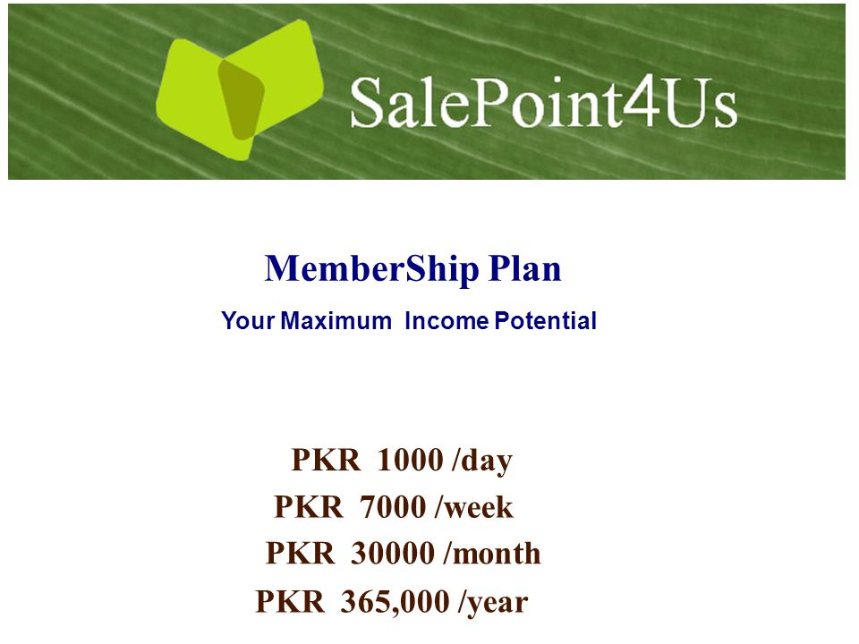 MemberShip Plan PKR1000 /day Your Maximum Income Potential PKR7000 /week PKR365,000 /year PKR30000 /month